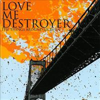 Things Around Us Burn - LOVE ME DESTROYER